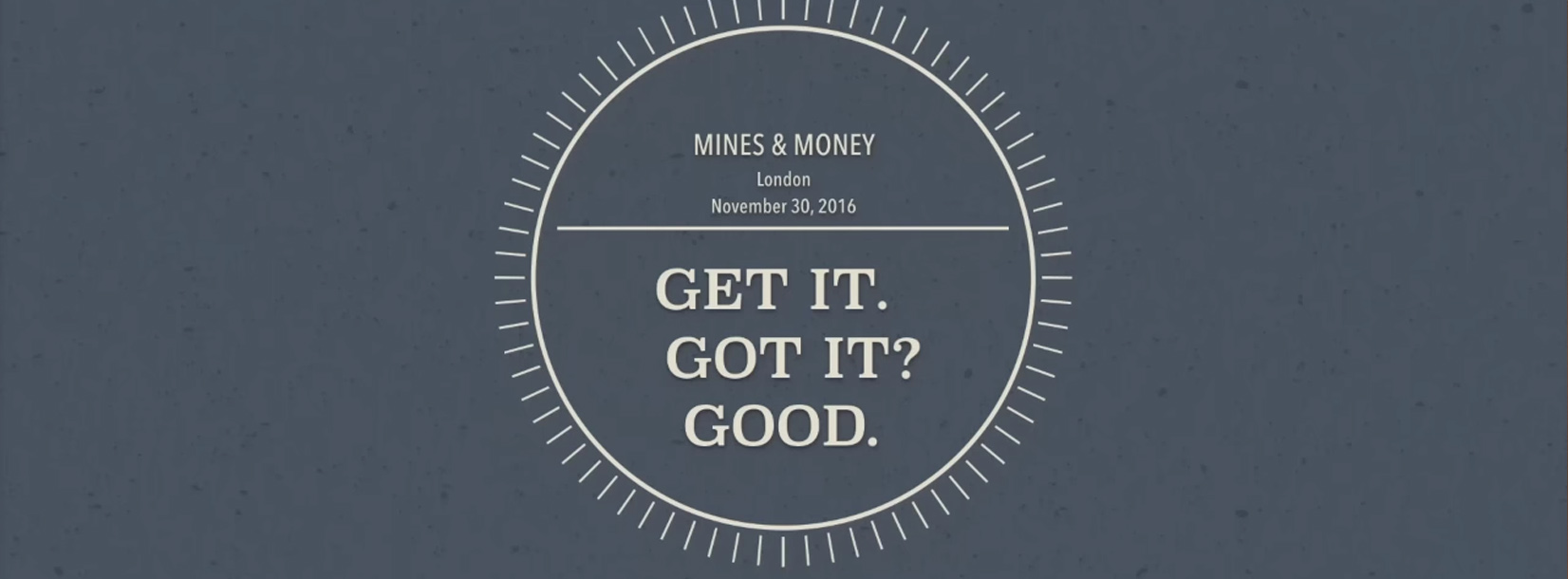 2016 Mines & Money Presentation: Get It. Got It? Good.